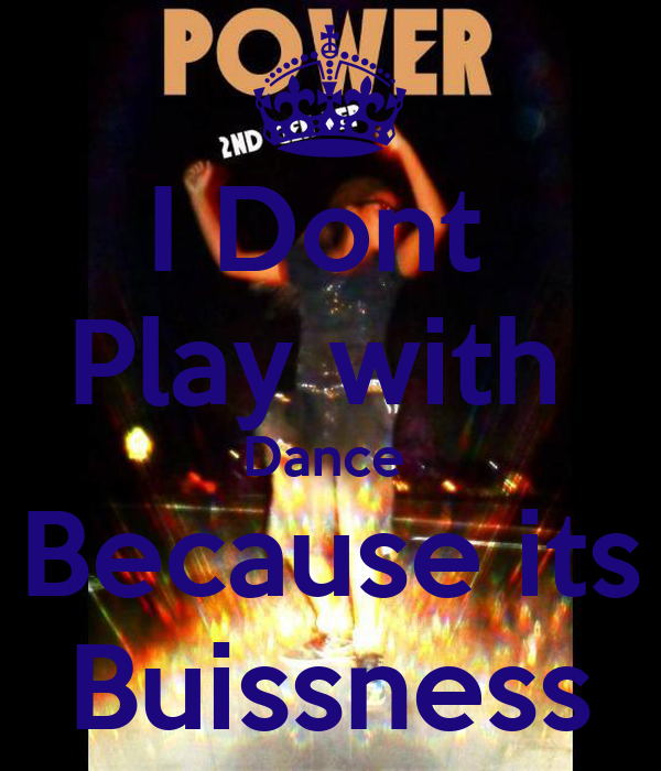 I Dont  Play with  Dance  Because its Buissness