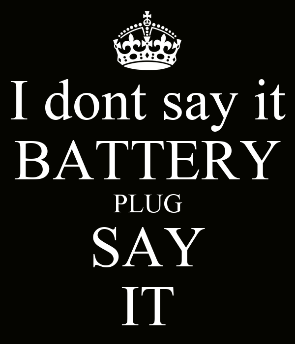 I dont say it BATTERY PLUG SAY IT