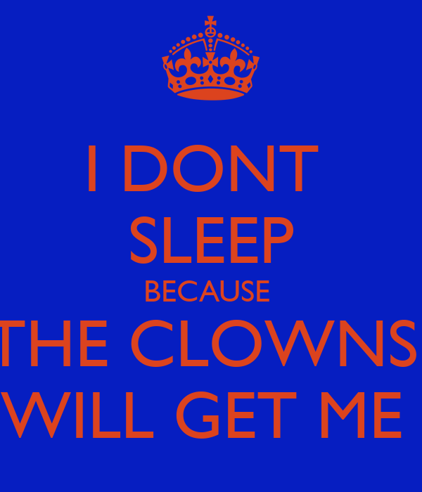 I DONT  SLEEP BECAUSE  THE CLOWNS  WILL GET ME