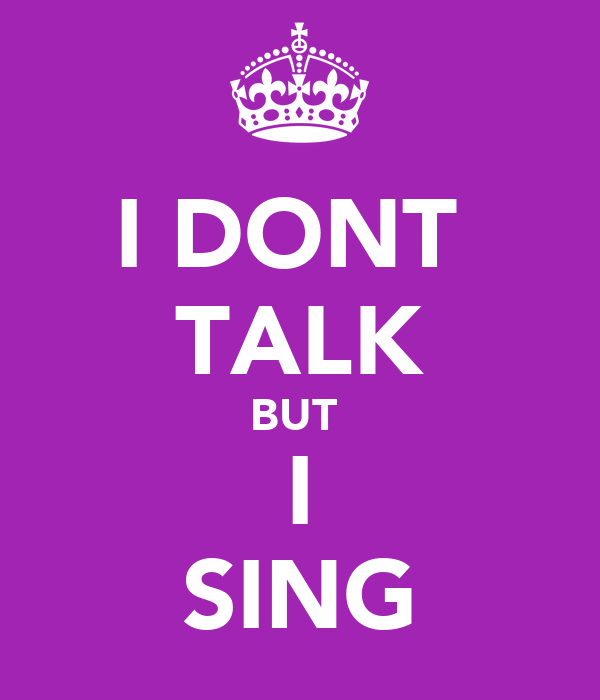 I DONT  TALK BUT  I SING