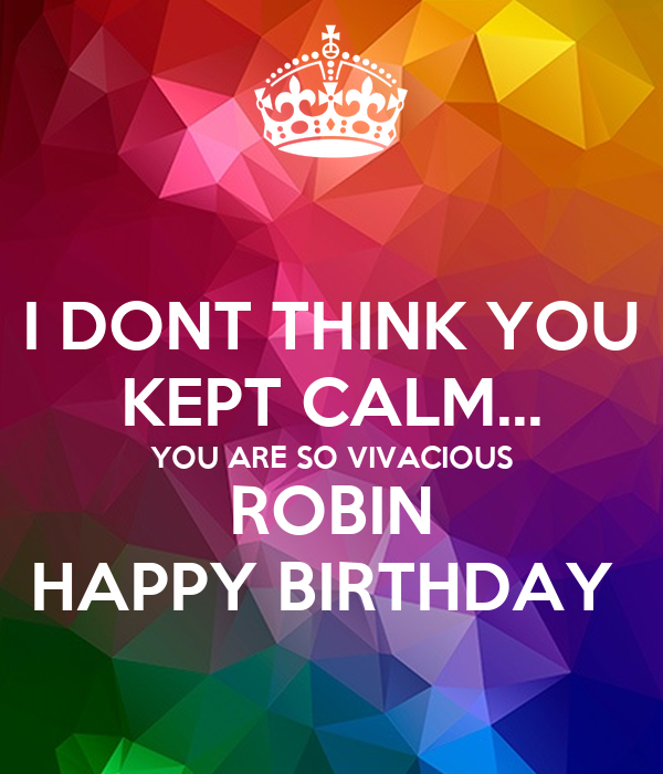 I DONT THINK YOU KEPT CALM... YOU ARE SO VIVACIOUS ROBIN HAPPY BIRTHDAY