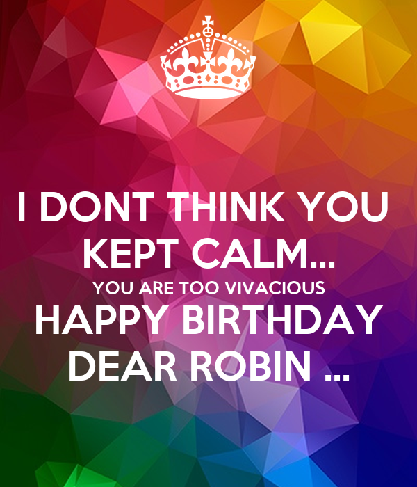 I DONT THINK YOU  KEPT CALM... YOU ARE TOO VIVACIOUS HAPPY BIRTHDAY DEAR ROBIN ...