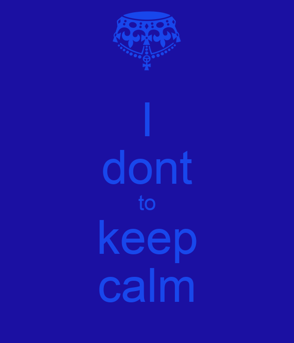 I dont to keep calm