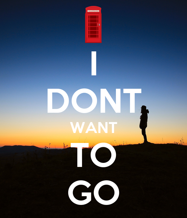 I DONT WANT TO GO