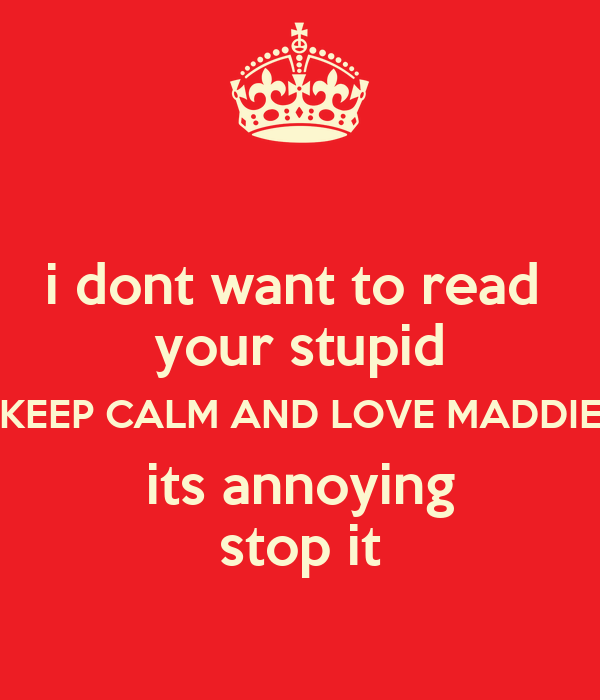 i dont want to read  your stupid KEEP CALM AND LOVE MADDIE its annoying stop it