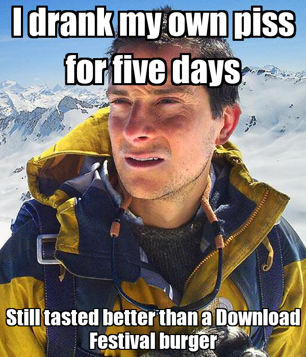 I drank my own piss for five days Still tasted better than a Download Festival burger