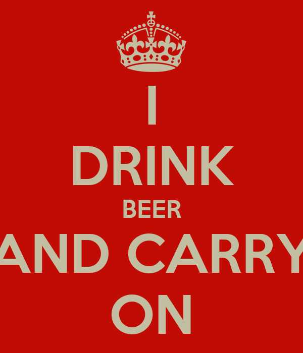 I DRINK BEER AND CARRY ON