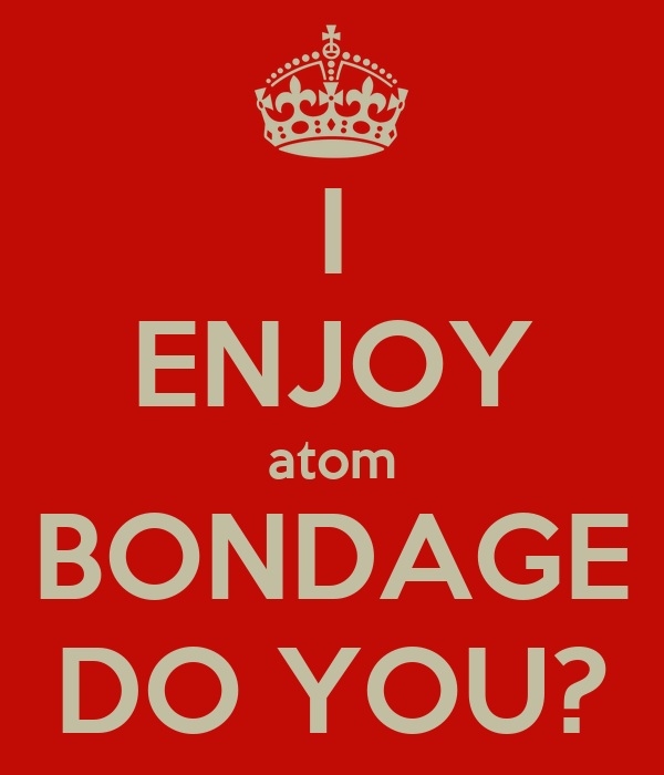 I ENJOY atom BONDAGE DO YOU?