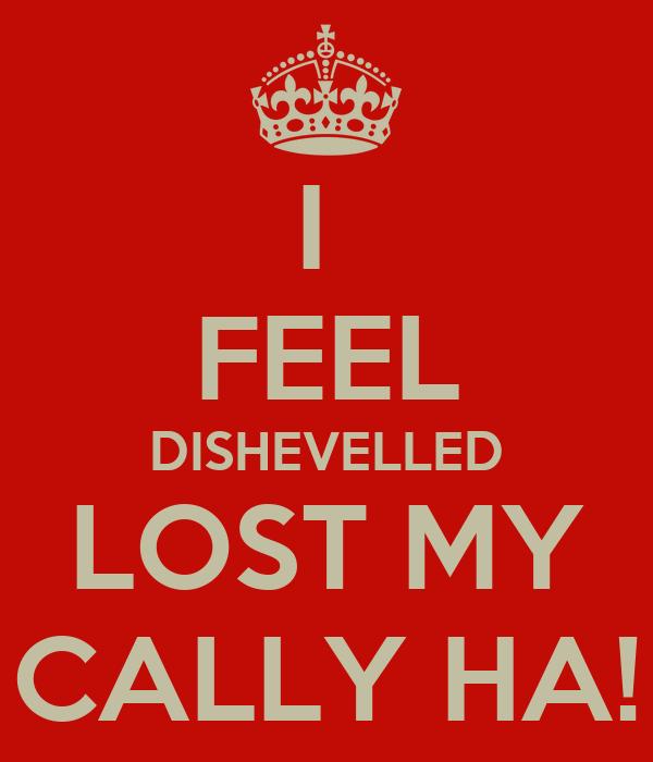 I  FEEL DISHEVELLED LOST MY CALLY HA!