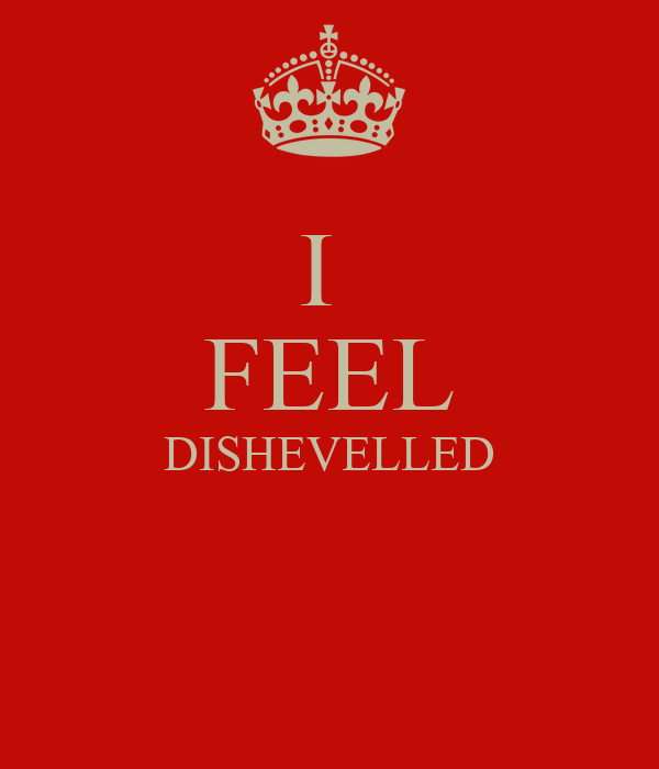 I  FEEL DISHEVELLED