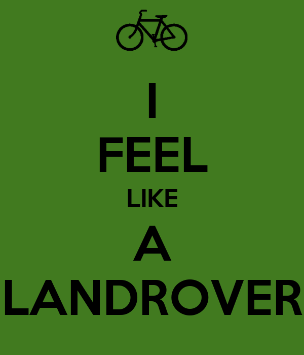 I FEEL LIKE A LANDROVER