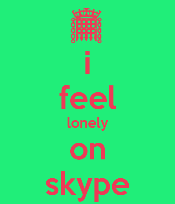 i feel lonely on skype