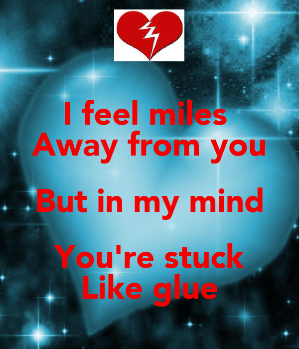 I feel miles  Away from you But in my mind You're stuck Like glue