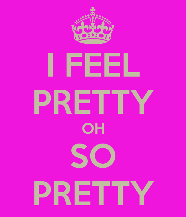 I FEEL PRETTY OH SO PRETTY
