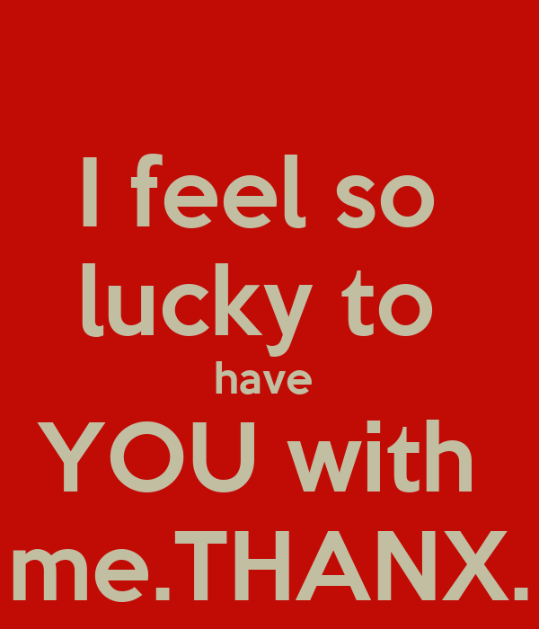 I feel so  lucky to  have  YOU with  me.THANX.
