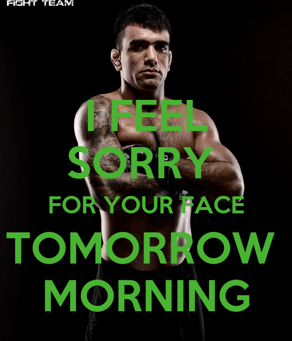 I FEEL SORRY  FOR YOUR FACE TOMORROW  MORNING