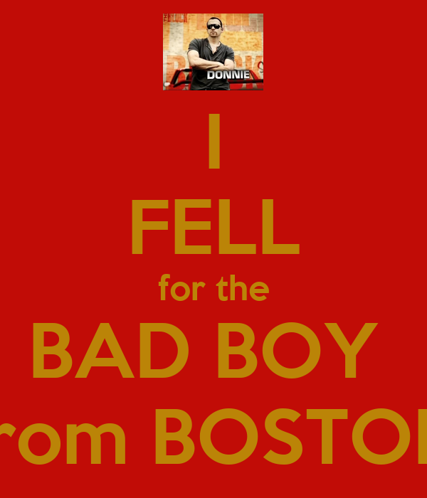 I FELL for the BAD BOY  from BOSTON
