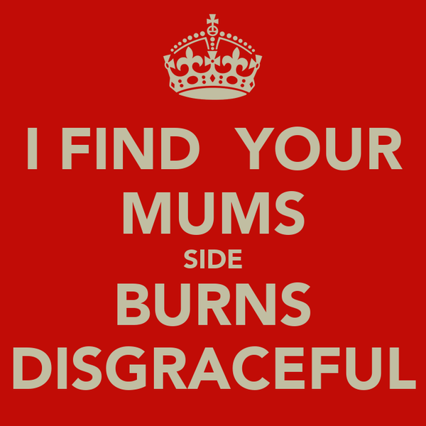 I FIND  YOUR MUMS SIDE BURNS DISGRACEFUL