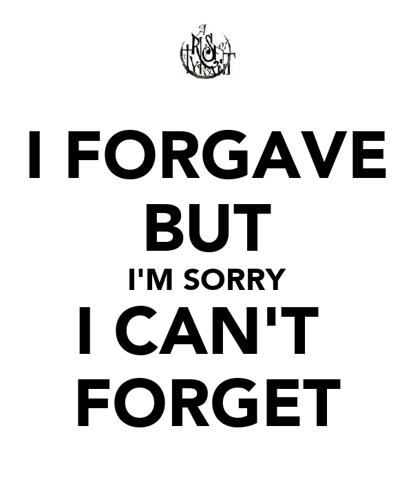 I FORGAVE BUT I'M SORRY I CAN'T  FORGET
