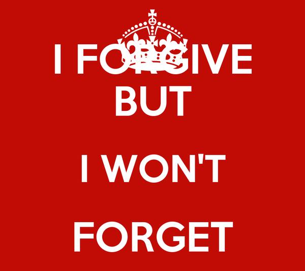I FORGIVE BUT I WON'T FORGET