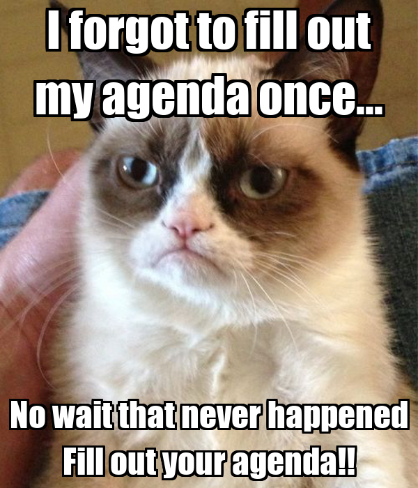 I forgot to fill out my agenda once... No wait that never happened Fill out your agenda!!