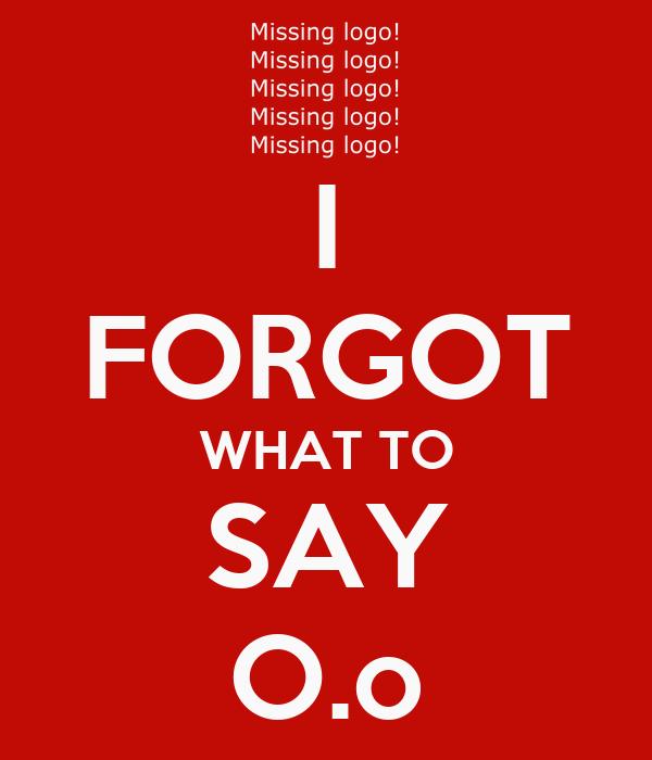 I FORGOT WHAT TO SAY O.o
