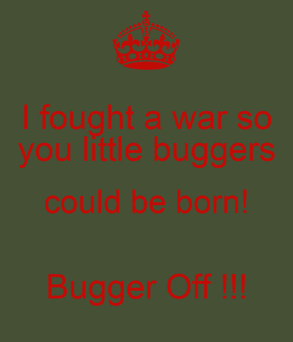 I fought a war so you little buggers could be born!  Bugger Off !!!