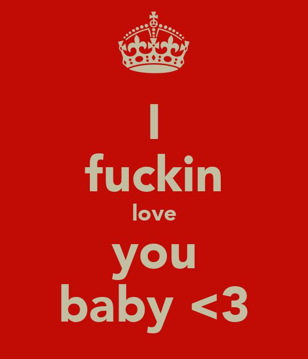 I fuckin love you baby <3