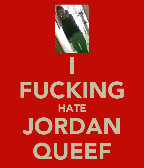 I FUCKING HATE JORDAN QUEEF
