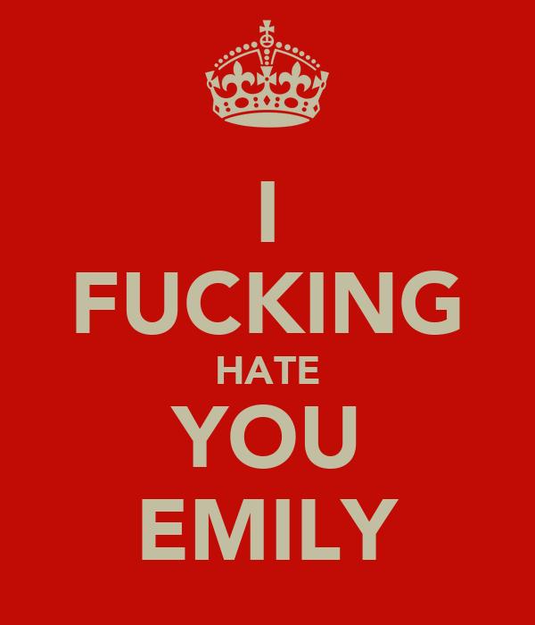 I FUCKING HATE YOU EMILY