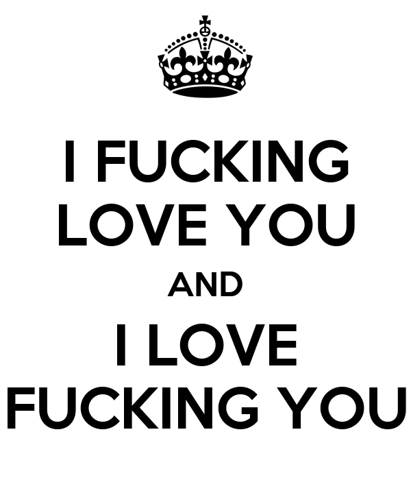 I FUCKING LOVE YOU AND I LOVE FUCKING YOU
