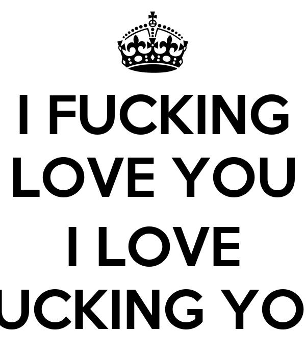 I FUCKING LOVE YOU  I LOVE FUCKING YOU