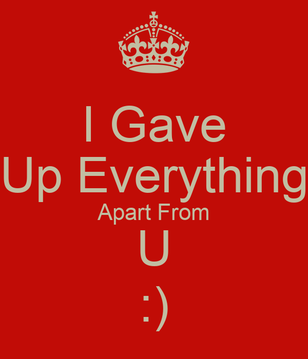 I Gave Up Everything Apart From U :)