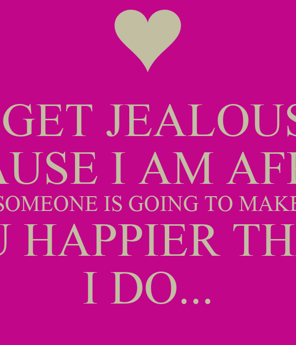 How To Make Someone Jealous Quotes: I GET JEALOUS BECAUSE I AM AFRAID SOMEONE IS GOING TO MAKE