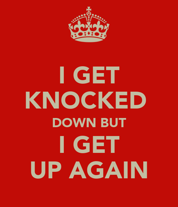I GET KNOCKED  DOWN BUT I GET UP AGAIN