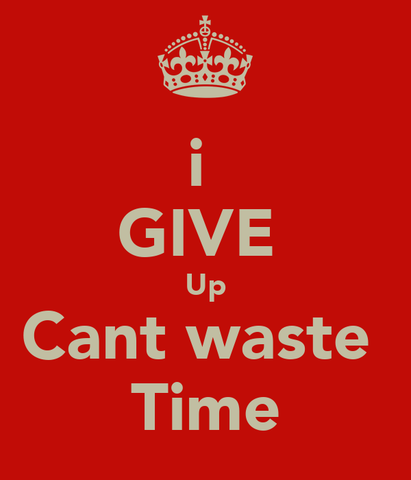 i  GIVE  Up Cant waste  Time
