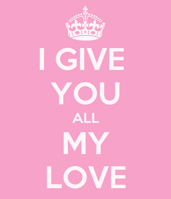 I GIVE  YOU ALL MY LOVE