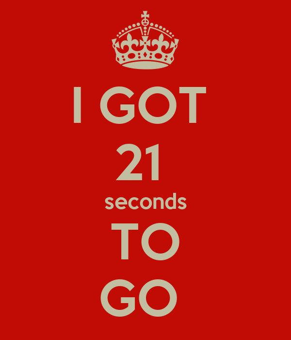 I GOT  21  seconds TO GO