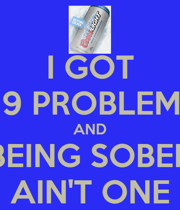 I GOT 99 PROBLEMS AND BEING SOBER AIN'T ONE