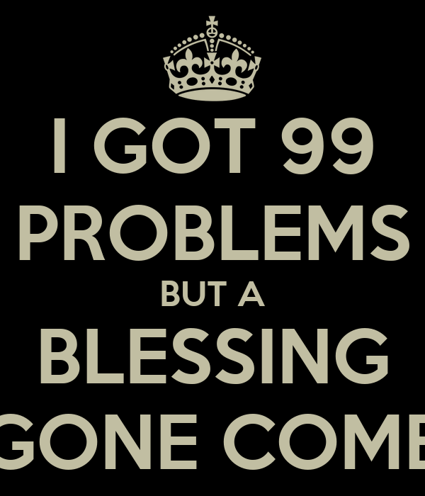 I GOT 99 PROBLEMS BUT A BLESSING GONE COME