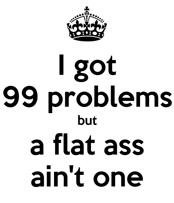 I got 99 problems but a flat ass ain't one