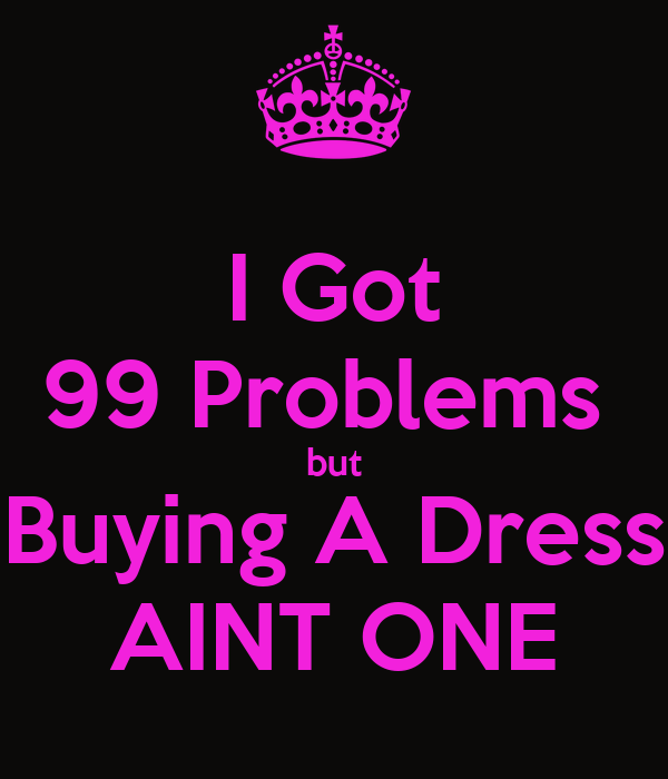 I Got 99 Problems  but Buying A Dress AINT ONE