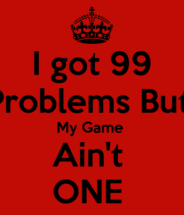I got 99 Problems But  My Game  Ain't  ONE