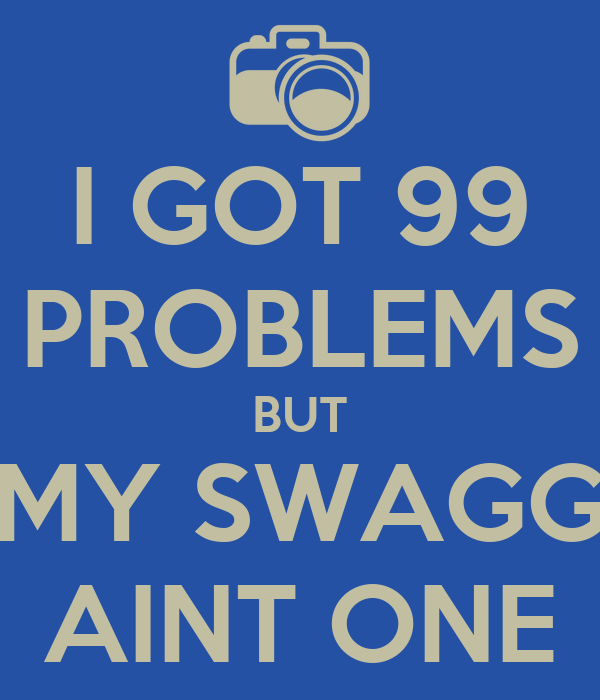 I GOT 99 PROBLEMS BUT MY SWAGG AINT ONE