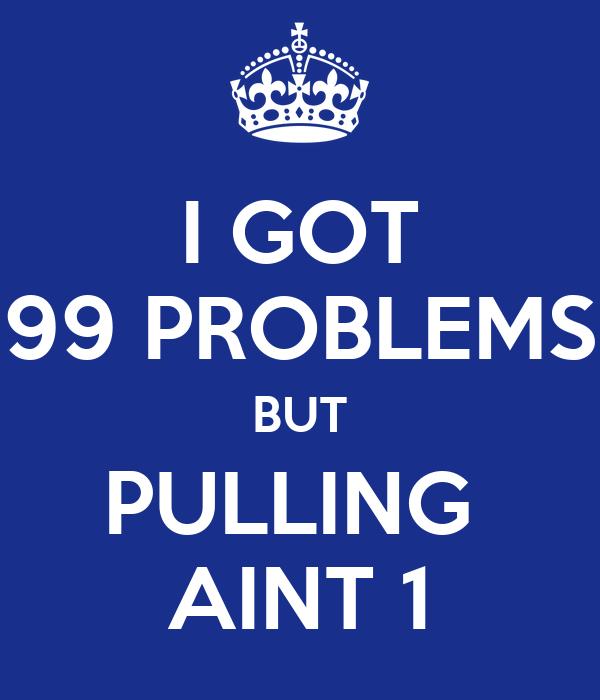 I GOT 99 PROBLEMS BUT PULLING  AINT 1