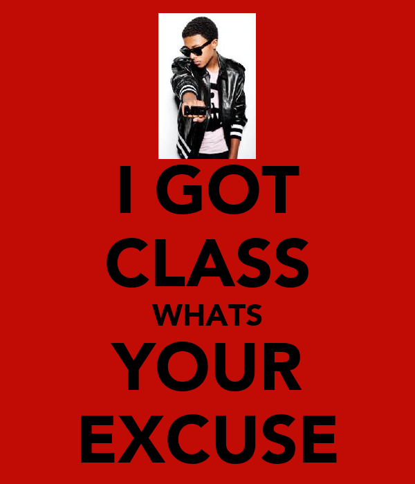 I GOT CLASS WHATS YOUR EXCUSE