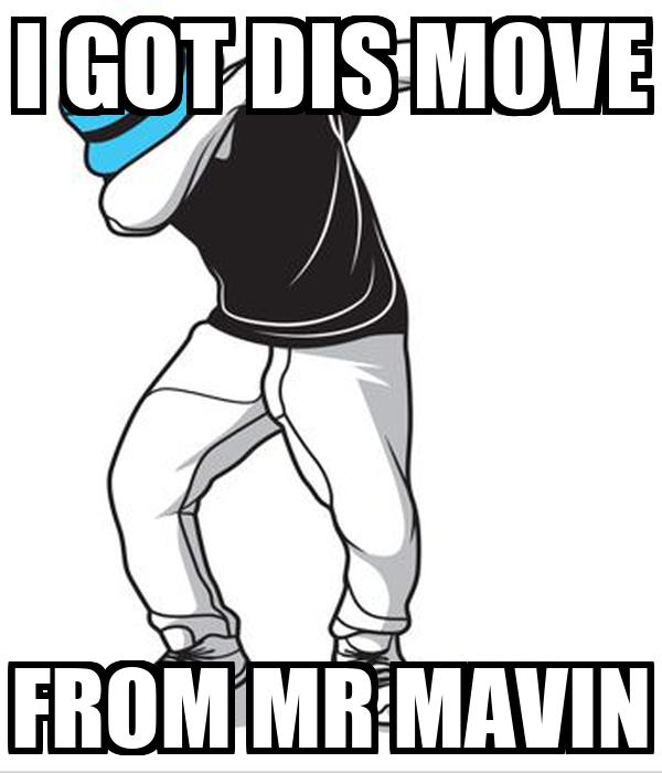 I GOT DIS MOVE FROM MR MAVIN