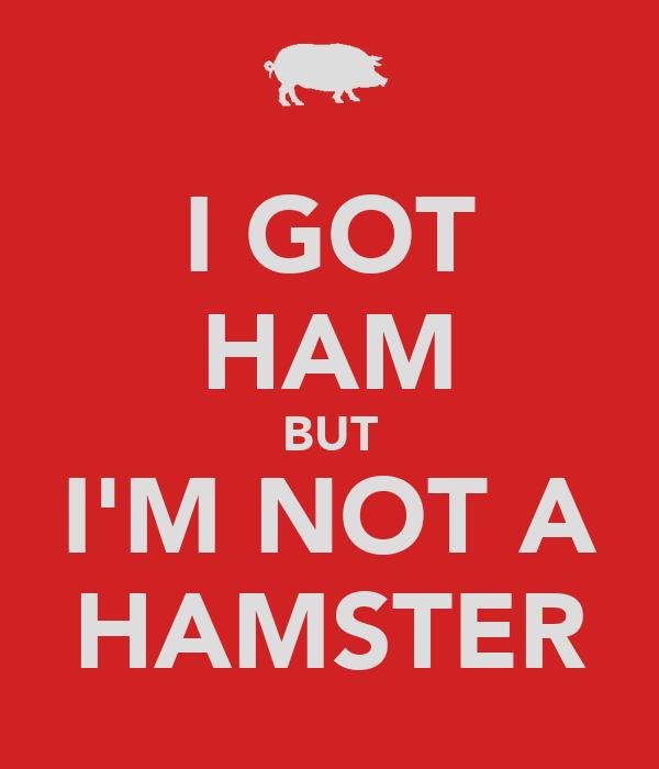 I GOT HAM BUT I'M NOT A HAMSTER