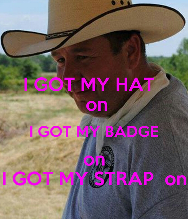 I GOT MY HAT    on I GOT MY BADGE on I GOT MY STRAP  on