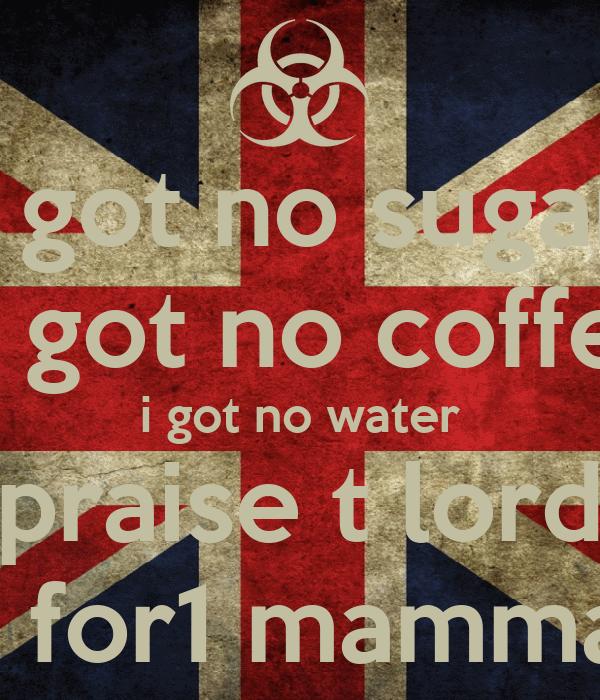 i got no sugar i got no coffe i got no water praise t lord for 2 for1 mamma mia
